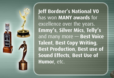 Jeff Bordner's National VO has won MANY awards for excellence over the years. Emmy's, Silver Mics, Telly's and many more — Best Voice Talent, Best Copy Writing, Best Production, Best Use of Sound Effects, Best Use of Humor, etc.
