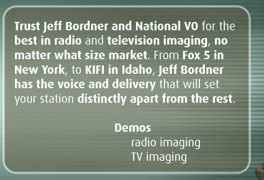 Trust Jeff Bordner and National VO for the best in radio and television imaging, no matter what size market. From Fox 5 in New York, to KIFI in Idaho, Jeff Bordner has the voice and delivery that will set your station distinctly apart from the rest.