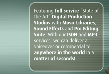 "Featuring full service ""State of the Art"" Digital Production Studios with Music Libraries, Sound Effects and Pro Editing Suite. With our ISDN and MP3 services, we can deliver a voiceover or commercial to  anywhere in the world in a matter of seconds!"