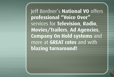 "Jeff Bordner's National VO offers professional ""Voice Over"" services for Television, Radio, Movies/Trailers, Ad Agencies, Company On Hold systems and more at GREAT rates and with blazing turnaround!"