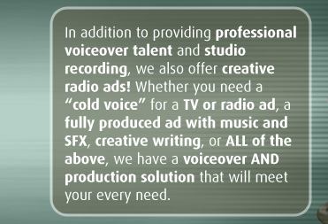 "In addition to providing professional voiceover talent and studio recording, we also offer creative radio ads! Whether you need a ""cold voice"" for a TV or radio ad, a fully produced ad with music and SFX, creative writing, or ALL of the above, we have a voiceover AND production solution that will meet your every need."