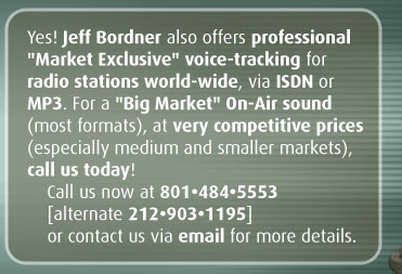 "Yes! Jeff Bordner also offers professional ""Market Exclusive"" voice-tracking for radio stations world-wide, via ISDN or MP3. For a ""Big Market"" On-Air sound (most formats), at very competitive prices (especially medium and smaller markets), call us today!"