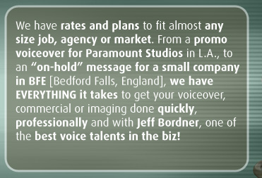 "We have rates and plans to fit almost any size job, agency or market. From a promo voiceover for Paramount Studios in L.A., to an ""on-hold"" message for a small company in BFE [Bedford Falls, England], we have EVERYTHING it takes to get your voiceover, commercial or imaging done quickly, professionally and with Jeff Bordner, one of the best voice talents in the biz!"